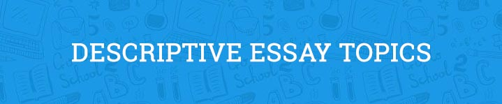 descriptive essay topics to jumpstart your mind