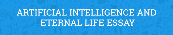 artificial intelligence and eternal life essay