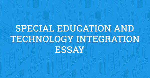 integrating technology in education essay Barriers and challenges teachers face with integrating ict education essay the purpose of this study is to study the barriers preventing the integration and adoption of information and communication technology (ict) in teaching mathematics in bhubaneswar, india.