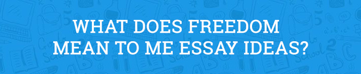 What Does Freedom Mean to Me Essay Ideas