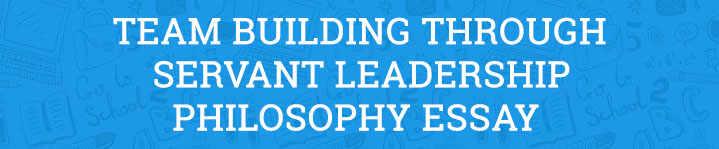 Team Building through Servant Leadership Philosophy Essay