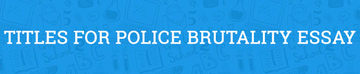 police brutality essay titles