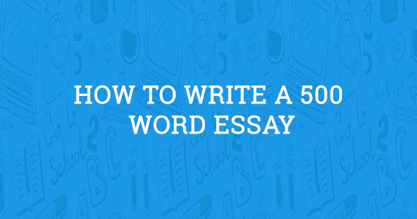 how to write a 500 word essay  updated guide for 2020
