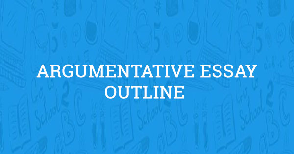 Argumentative Essay Outline Format and Examples (Updated for 2018)