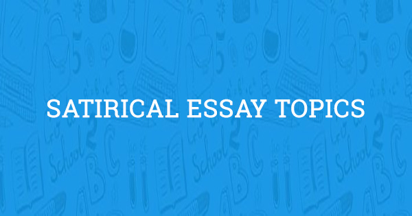 Amazing Satirical Essay Topics Updated For 2020