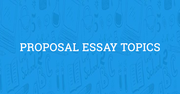 proposal essay topics to get started  edition