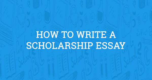 how to write a scholarship essay  2019 guide