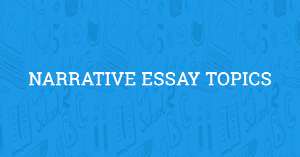 amazing narrative essay topics updated for
